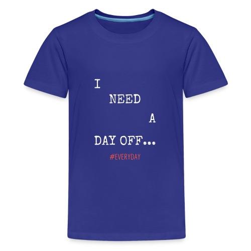 I NEED A DAY OFF... - Kids' Premium T-Shirt