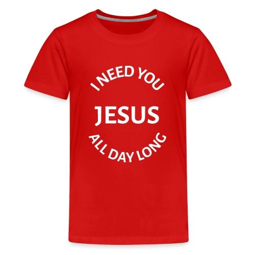 I NEED YOU JESUS ALL DAY LONG - Kids' Premium T-Shirt