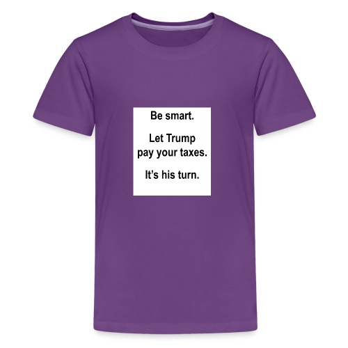 Be_smart-_Let_Trump_pay_your_taxes- - Kids' Premium T-Shirt
