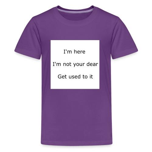 I'M HERE, I'M NOT YOUR DEAR, GET USED TO IT - Kids' Premium T-Shirt