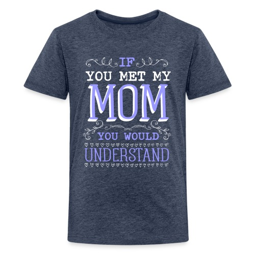 If You Met My Mom You Would Under Stand - Kids' Premium T-Shirt