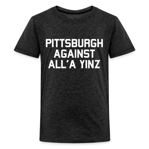 Pittsburgh Against All'a Yinz - Kids' Premium T-Shirt