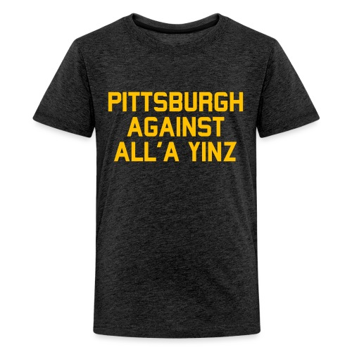 Pittsburgh Against All'a Yinz - Kids' Premium T-Shirt