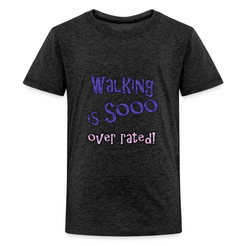 walking is so over rated - Kids' Premium T-Shirt