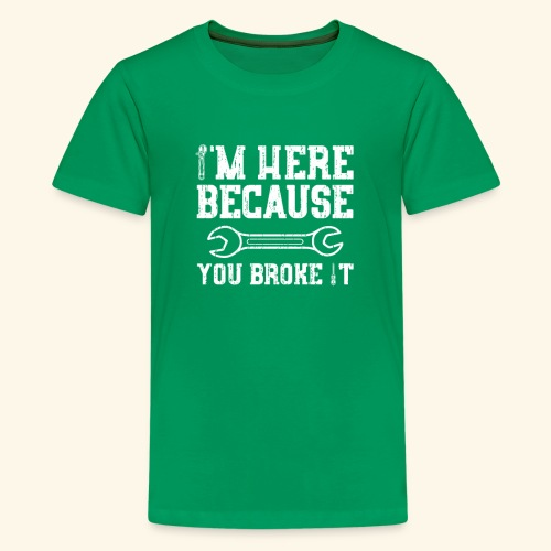 Here Because You Broke It T Shirt funny - Kids' Premium T-Shirt