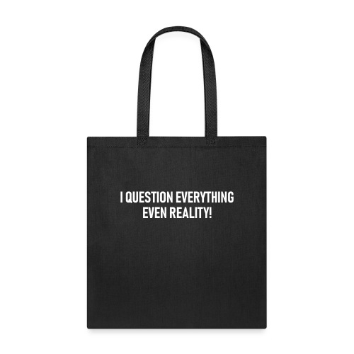I Question Everything - Even Relaity! - Tote Bag