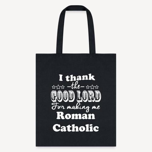 I THANK THE GOOD LORD FOR MAKING ME ROMAN CATHOLIC - Tote Bag