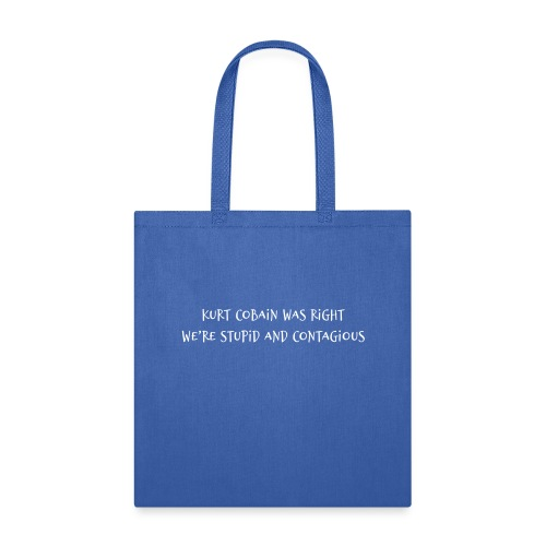 Kurt Cobain Was Right We're Stupid and Contagious - Tote Bag