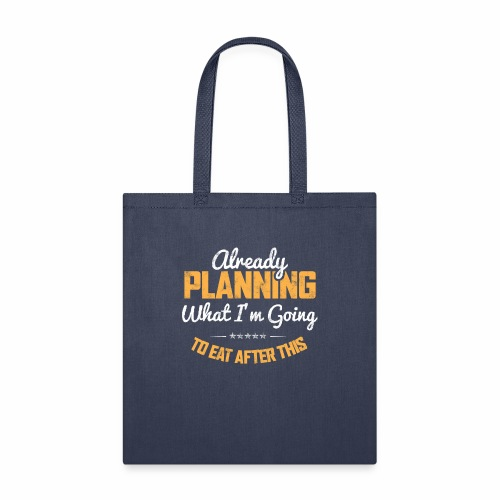 ALREADY PLANNING WHAT I M GOING TO EAT AFTER THIS - Tote Bag