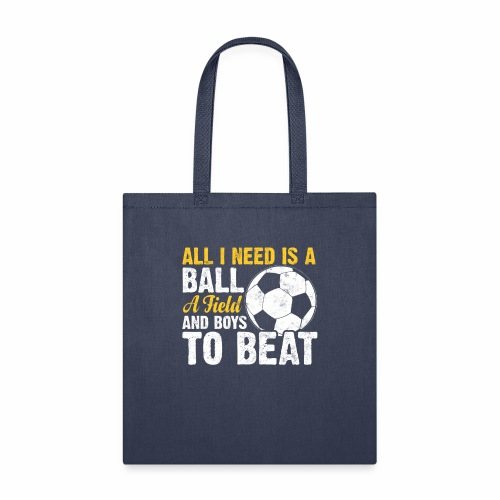 ALL I NEED IS A BALL A FIELD AND BOYS TO BEAT - Tote Bag