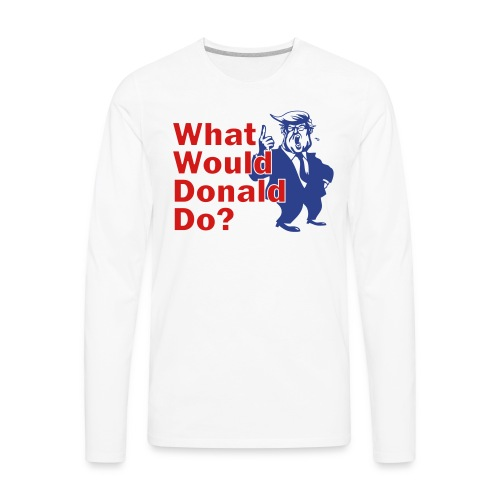 What Would Donald Do Shirts Front - Men's Premium Long Sleeve T-Shirt