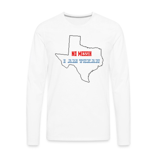 No Messin I'm Texan - Men's Premium Long Sleeve T-Shirt