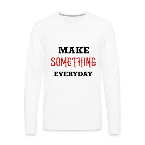 Make Something Everyday - Men's Premium Long Sleeve T-Shirt