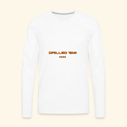 only drilled 'em orange! - Men's Premium Long Sleeve T-Shirt