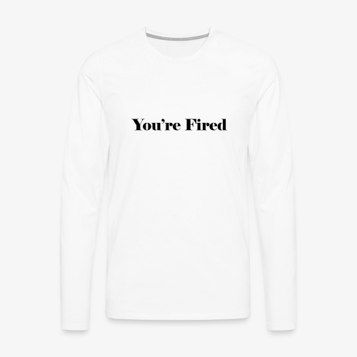You re Fired - Men's Premium Long Sleeve T-Shirt