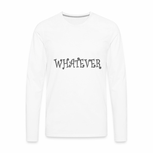 Whatever - Men's Premium Long Sleeve T-Shirt