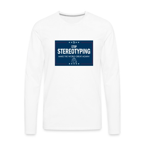 Stop Stereotyping Make the world great again - Men's Premium Long Sleeve T-Shirt