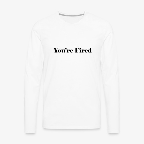 You re Fired - Men's Premium Long Sleeve T-Shirt