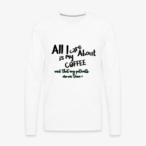 All I care about, coffee, patients on time - Men's Premium Long Sleeve T-Shirt