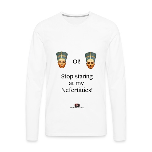 Oi, Stop Staring at my Nefertitties! - Men's Premium Long Sleeve T-Shirt