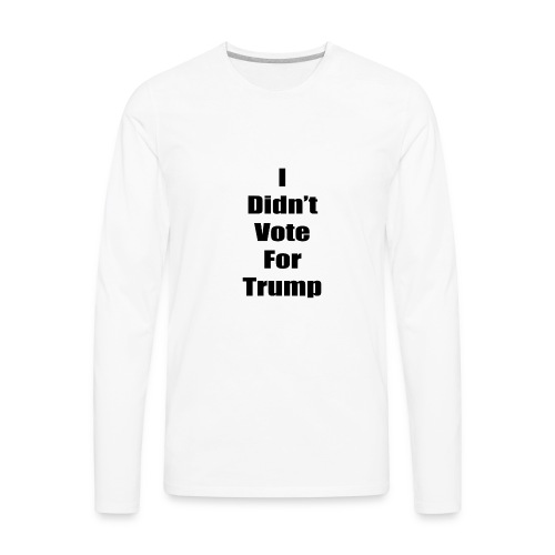 I Didn't Vote For Trump (black text) - Men's Premium Long Sleeve T-Shirt
