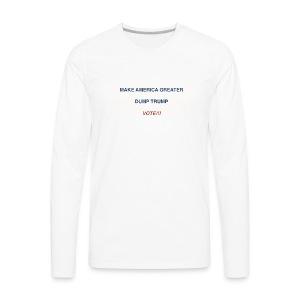 Make America Greater - Dump Trump - Vote!!! - Men's Premium Long Sleeve T-Shirt