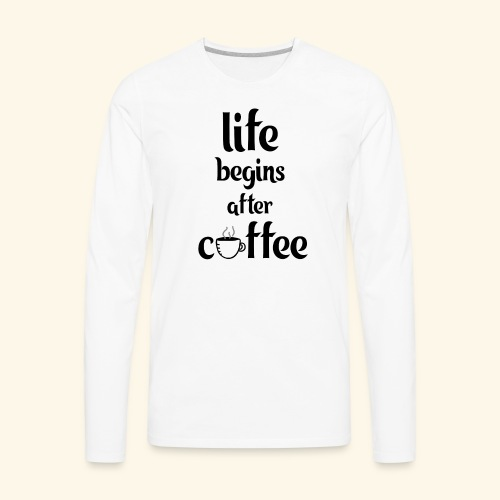 life begins after coffee - Men's Premium Long Sleeve T-Shirt