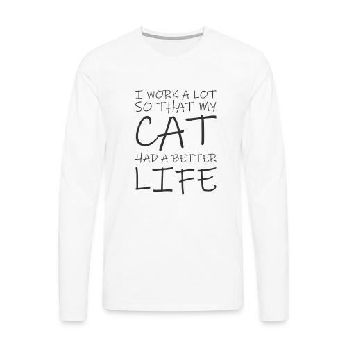I work a lot so that my cat had a better life333 0 - Men's Premium Long Sleeve T-Shirt