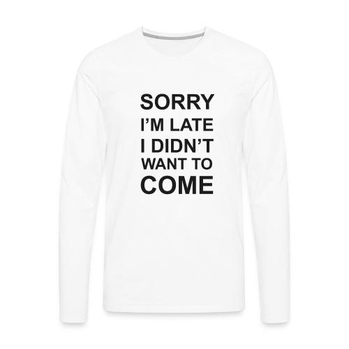 Sorry I'm Late Tshirt - Men's Premium Long Sleeve T-Shirt
