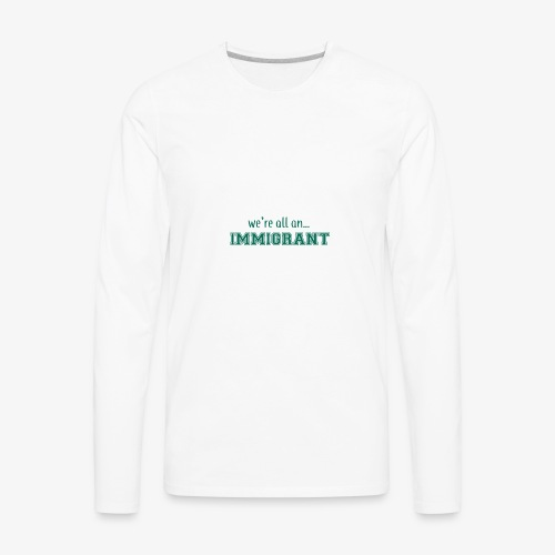 We're all an Immigrant - Men's Premium Long Sleeve T-Shirt