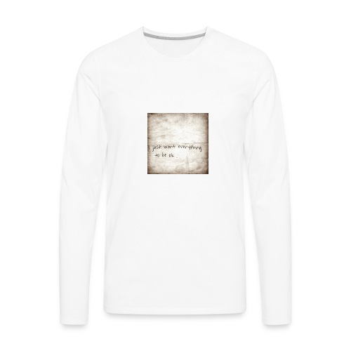 I just want everything to be ok - Men's Premium Long Sleeve T-Shirt