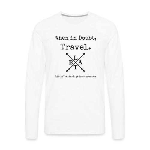 When In Doubt, Travel ~ LTBA - Men's Premium Long Sleeve T-Shirt