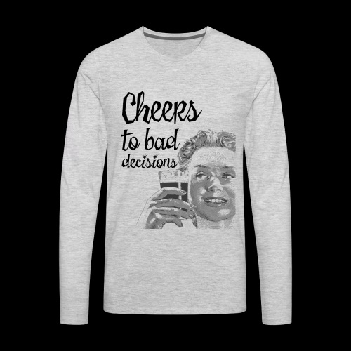 Cheers to Bad Decisions | Vintage Sarcasm - Men's Premium Long Sleeve T-Shirt