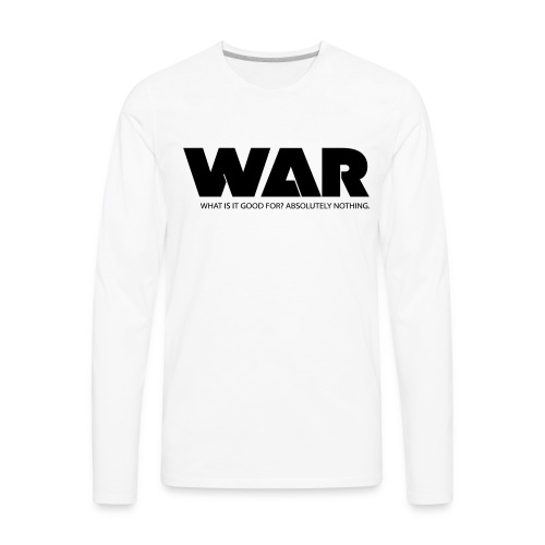 WAR -- WHAT IS IT GOOD FOR? ABSOLUTELY NOTHING. - Men's Premium Long Sleeve T-Shirt