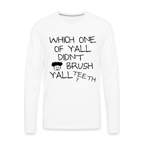 Which One Of Y'all Didn't Brush Y'all Teeth ? - Men's Premium Long Sleeve T-Shirt