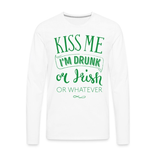 Kiss Me. I'm Drunk. Or Irish. Or Whatever - Men's Premium Long Sleeve T-Shirt