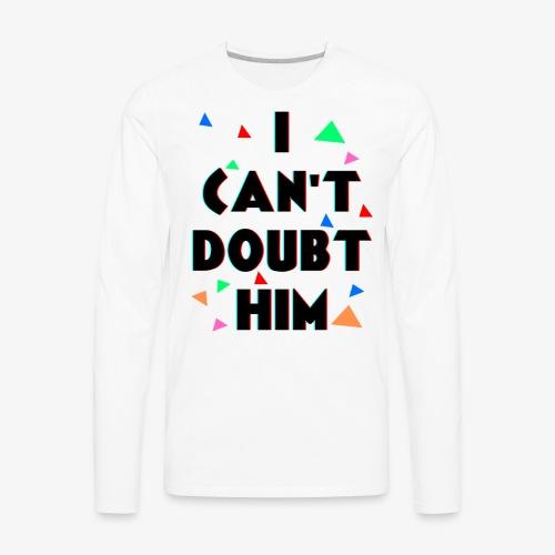 You Can't Make Me Doubt Him - Men's Premium Long Sleeve T-Shirt