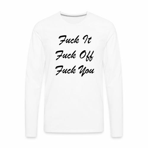 Fuck It Fuck Off Fuck You (Black) - Men's Premium Long Sleeve T-Shirt