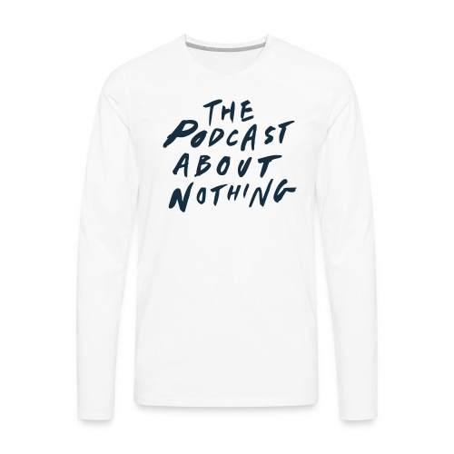 The Podcast About Nothing - Men's Premium Long Sleeve T-Shirt
