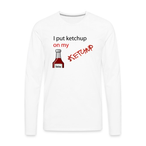 I put Ketchup on my KETCHUP - Men's Premium Long Sleeve T-Shirt