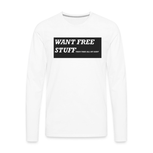 Want free stuff Than take all my debt - Men's Premium Long Sleeve T-Shirt