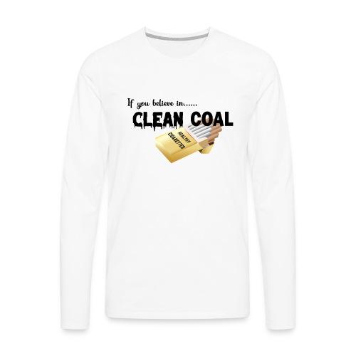 If you believe in Clean coal - Men's Premium Long Sleeve T-Shirt