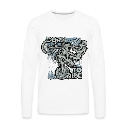 Born To Ride Dirt Bikes - Men's Premium Long Sleeve T-Shirt