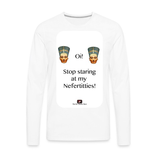 Oi, Stop Staring at my Nefertitties! - Men's Premium Long Sleeve T-Shirt