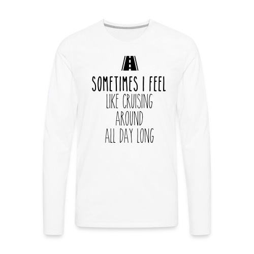 Sometimes I feel like I cruising around all day - Men's Premium Long Sleeve T-Shirt