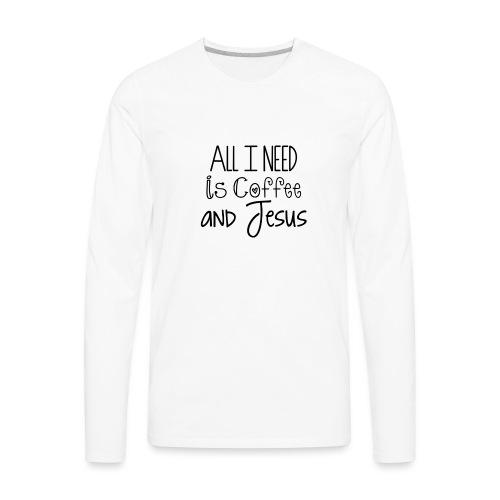 All I need is Coffee & Jesus - Men's Premium Long Sleeve T-Shirt
