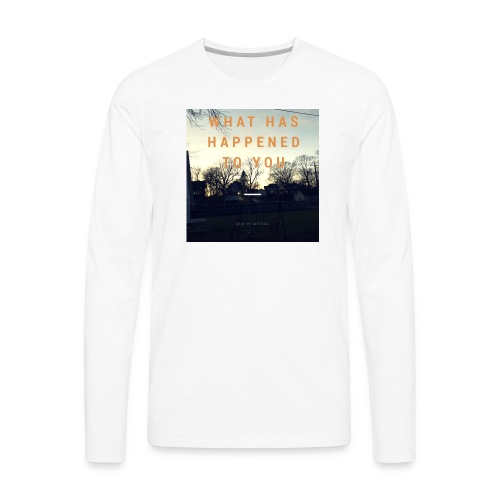 What Has Happened To You - Men's Premium Long Sleeve T-Shirt