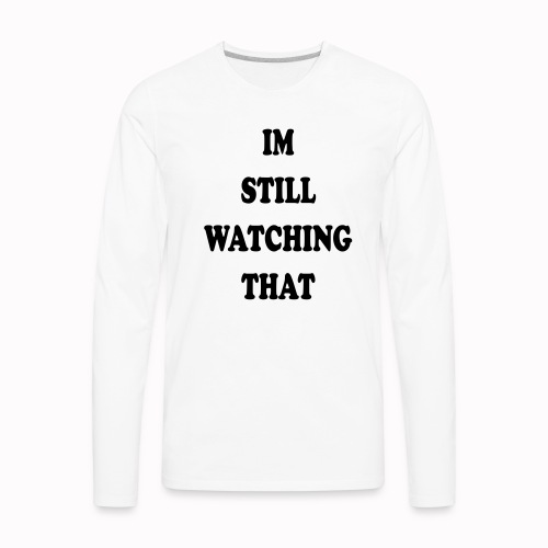 IM STILL WATCHING THAT - Men's Premium Long Sleeve T-Shirt
