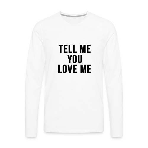 Tell me you love me - Men's Premium Long Sleeve T-Shirt