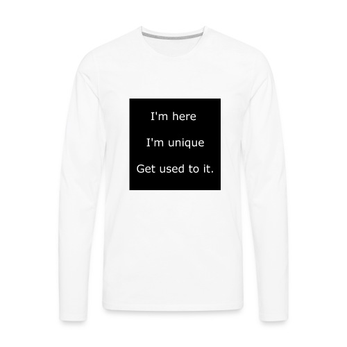 I'M HERE, I'M UNIQUE, GET USED TO IT. - Men's Premium Long Sleeve T-Shirt